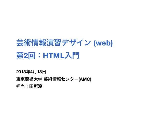 芸術情報演習デザイン (web)第2回:HTML入門2013年4月18日東京藝術大学 芸術情報センター(AMC)担当:田所淳