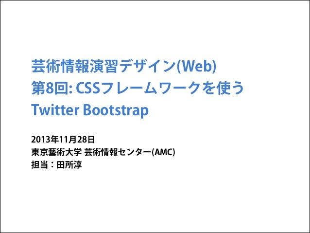 芸術情報演習デザイン(Web) 第8回: CSSフレームワークを使う Twitter Bootstrap 2013年11月28日 東京藝術大学 芸術情報センター(AMC) 担当:田所淳