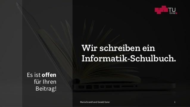 Wir schreiben ein Informatik-Schulbuch. Es ist offen für Ihren Beitrag! Maria Grandl und Gerald Geier 1