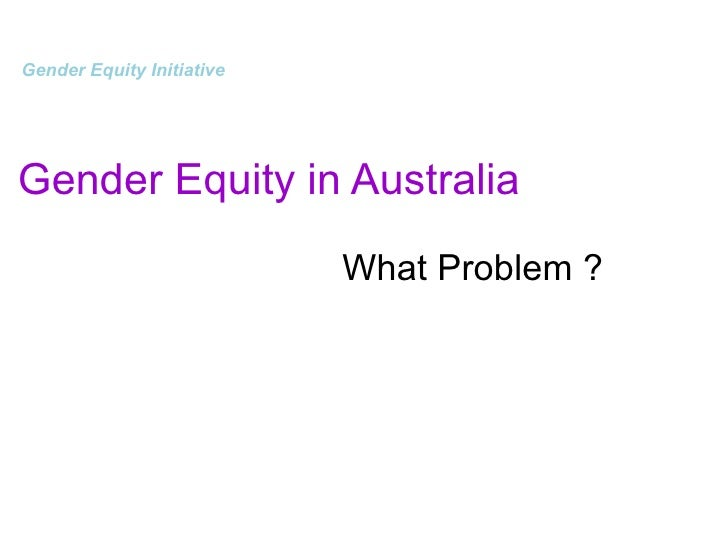 Gender Equity in Australia     Gender Equity Initiative   What Problem ?