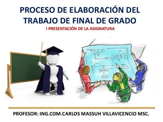 PROCESO DE ELABORACIÓN DELTRABAJO DE FINAL DE GRADOI PRESENTACIÓN DE LA ASIGNATURAPROFESOR: ING.COM.CARLOS MASSUH VILLAVIC...