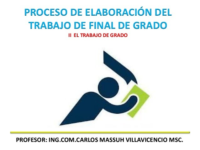 PROCESO DE ELABORACIÓN DELTRABAJO DE FINAL DE GRADOII EL TRABAJO DE GRADOPROFESOR: ING.COM.CARLOS MASSUH VILLAVICENCIO MSC.