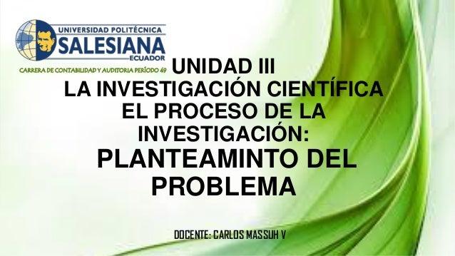 CARRERA DE CONTABILIDAD Y AUDITORIA PERÍODO 49 UNIDAD III LA INVESTIGACIÓN CIENTÍFICA EL PROCESO DE LA INVESTIGACIÓN: PLAN...
