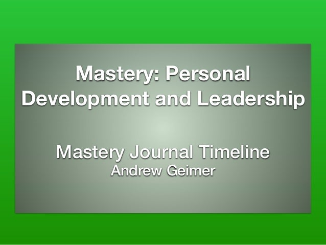 Mastery: Personal Development and Leadership Mastery Journal Timeline Andrew Geimer