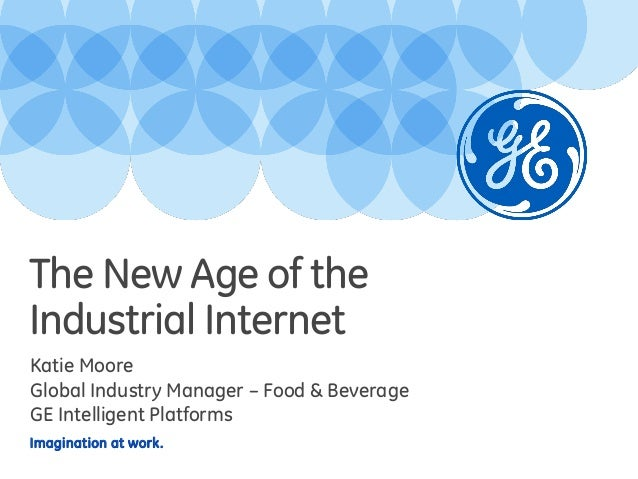 The New Age of the Industrial Internet Katie Moore Global Industry Manager – Food & Beverage GE Intelligent Platforms Imag...