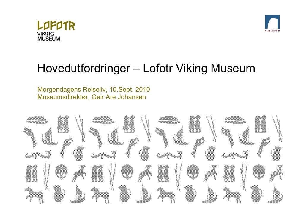 Hovedutfordringer – Lofotr Viking Museum Morgendagens Reiseliv, 10.Sept. 2010 Museumsdirektør, Geir Are Johansen