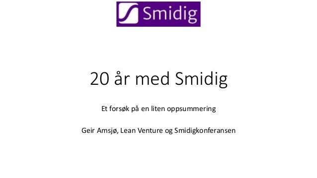 20 �r med Smidig Et fors�k p� en liten oppsummering Geir Amsj�, Lean Venture og Smidigkonferansen