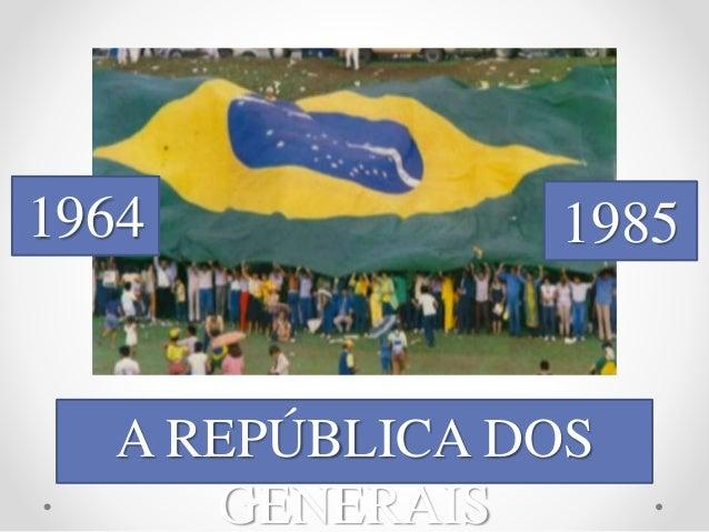 1964 1985  A REPÚBLICA DOS  GENERAIS