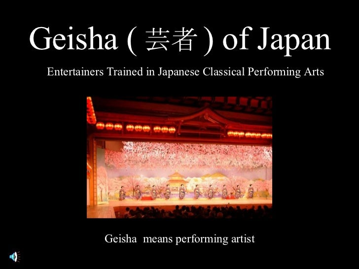 Geisha ( 芸者 )  of Japan Entertainers Trained in Japanese Classical Performing Arts Geisha  means performing artist