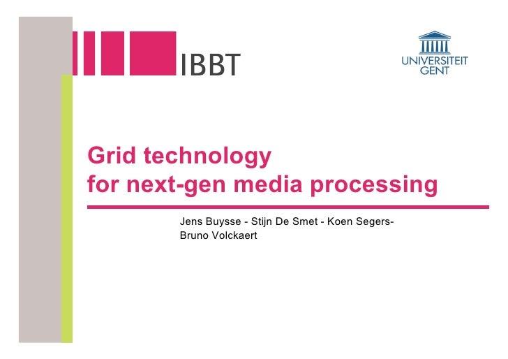 Grid technology for next-gen media processing        Jens Buysse - Stijn De Smet - Koen Segers-        Bruno Volckaert
