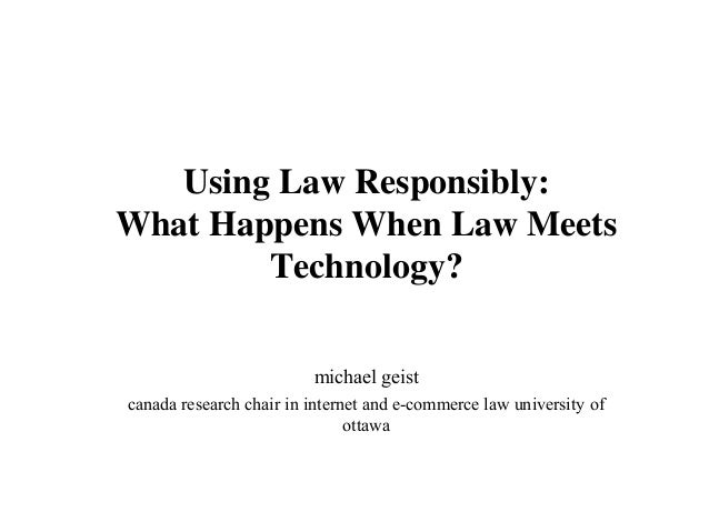 Using Law Responsibly: What Happens When Law Meets Technology? michael geist canada research chair in internet and e-comme...