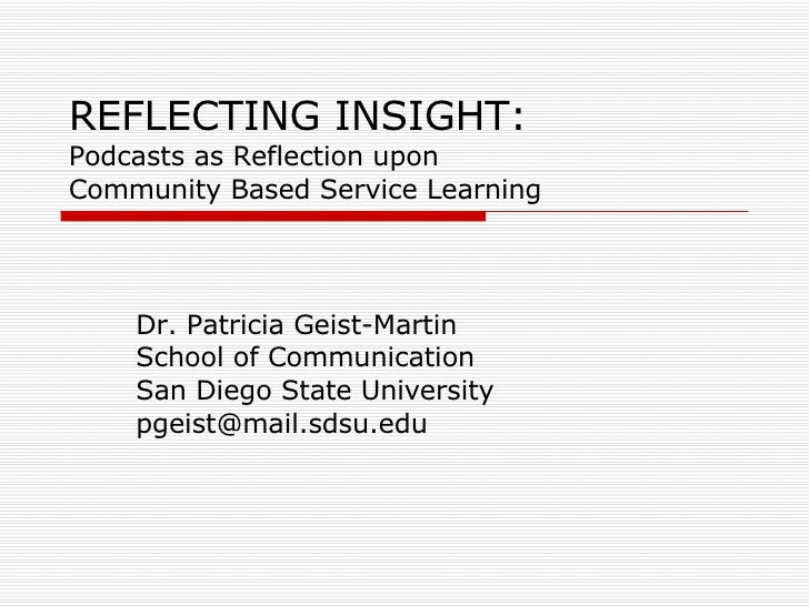REFLECTING INSIGHT: Podcasts as Reflection upon  Community Based Service Learning Dr. Patricia Geist-Martin School of Comm...