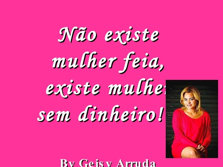 Não existe mulher feia, existe mulher sem dinheiro!!! By Geisy Arruda