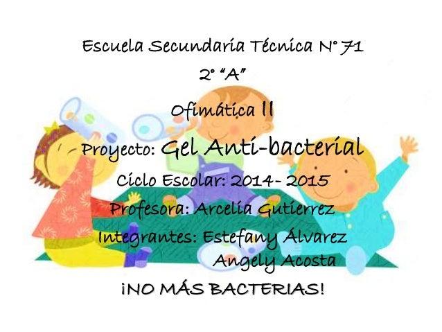 """Escuela Secundaria Técnica N° 71  2° """"A""""  Ofimática II  Proyecto: Gel Anti-bacterial  Ciclo Escolar: 2014- 2015  Profesora..."""
