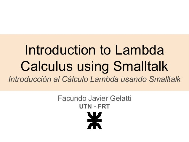 Introduction to Lambda Calculus using Smalltalk Introducción al Cálculo Lambda usando Smalltalk Facundo Javier Gelatti UTN...