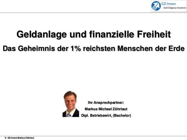 © GZ-Invest Markus Zöhrlaut Ihr Ansprechpartner: Markus Michael Zöhrlaut Dipl. Betriebswirt, (Bachelor) Geldanlage und fin...