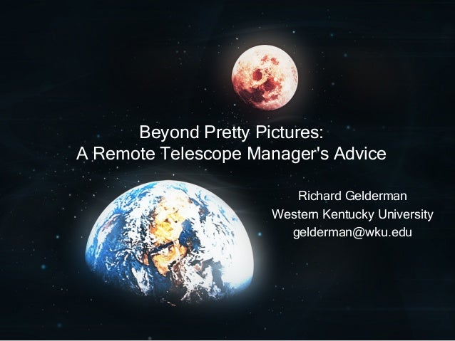 Beyond Pretty Pictures: A Remote Telescope Manager's Advice Richard Gelderman Western Kentucky University gelderman@wku.edu