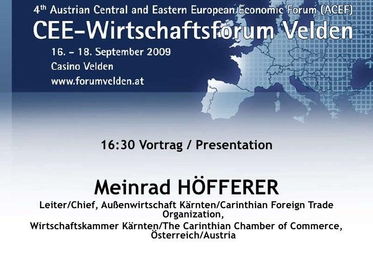 <ul><li>16:30 Vortrag / Presentation </li></ul><ul><li>Meinrad HÖFFERER </li></ul><ul><li>Leiter/Chief, Außenwirtschaft Kä...