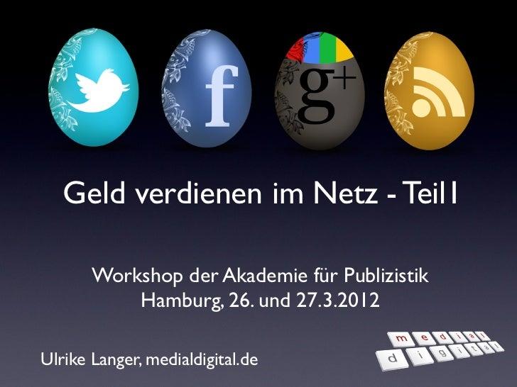 Geld verdienen im Netz - Teil1       Workshop der Akademie für Publizistik           Hamburg, 26. und 27.3.2012Ulrike Lang...