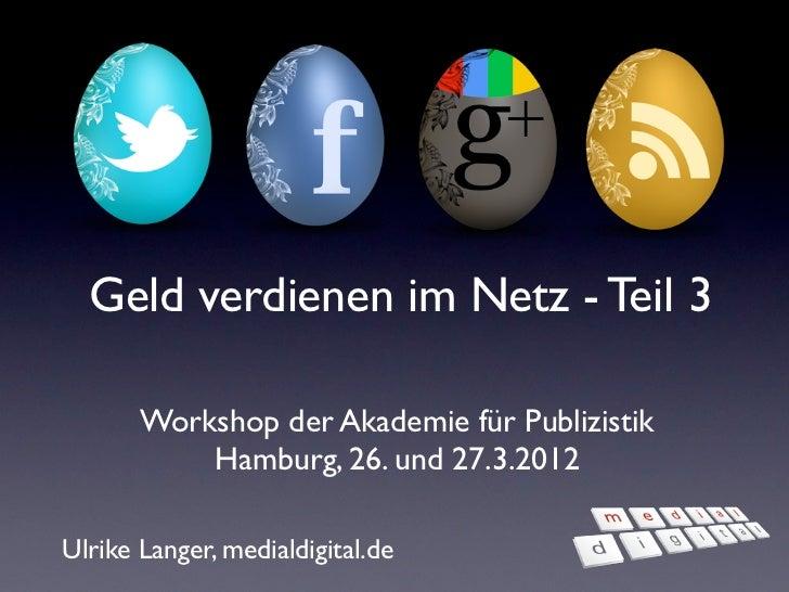 Geld verdienen im Netz - Teil 3       Workshop der Akademie für Publizistik           Hamburg, 26. und 27.3.2012Ulrike Lan...