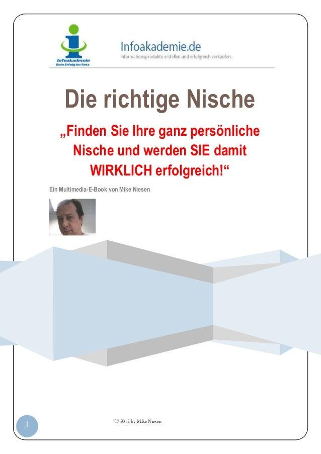 """© 2012 by Mike Niesen1Die richtige Nische""""Finden Sie Ihre ganz persönlicheNische und werden SIE damitWIRKLICH erfolgreich!..."""
