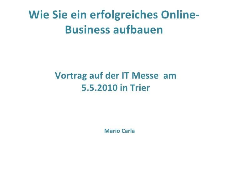 Wie Sie ein erfolgreiches Online-Business aufbauen Vortrag auf der IT Messe  am 5.5.2010 in Trier Mario Carla