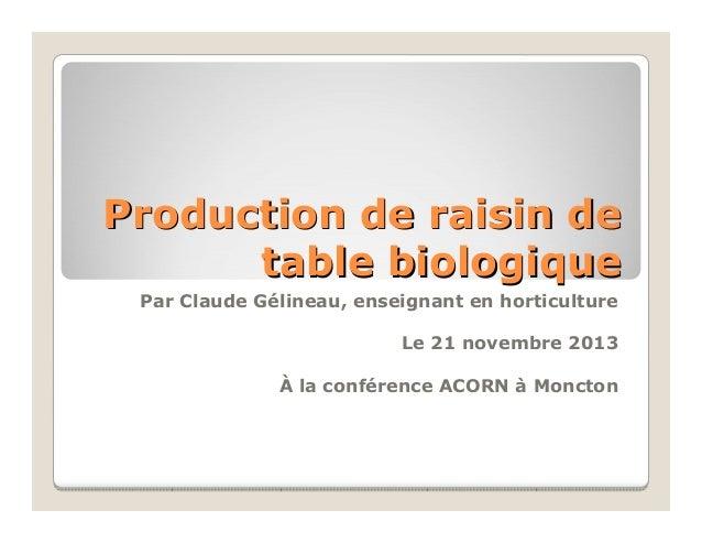 Production de raisin de table biologique Par Claude Gélineau, enseignant en horticulture Le 21 novembre 2013 À la conféren...