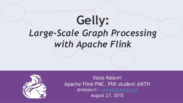Vasia Kalavri Apache Flink PMC, PhD student @KTH @vkalavri - vasia@apache.org August 27, 2015 Gelly: Large-Scale Graph Pro...