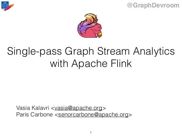 @GraphDevroom Single-pass Graph Stream Analytics with Apache Flink Vasia Kalavri <vasia@apache.org> Paris Carbone <senorca...