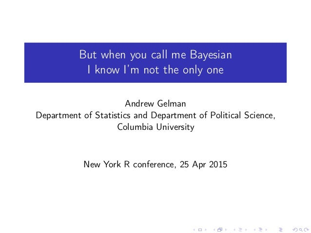 But when you call me Bayesian I know I'm not the only one Andrew Gelman Department of Statistics and Department of Politic...
