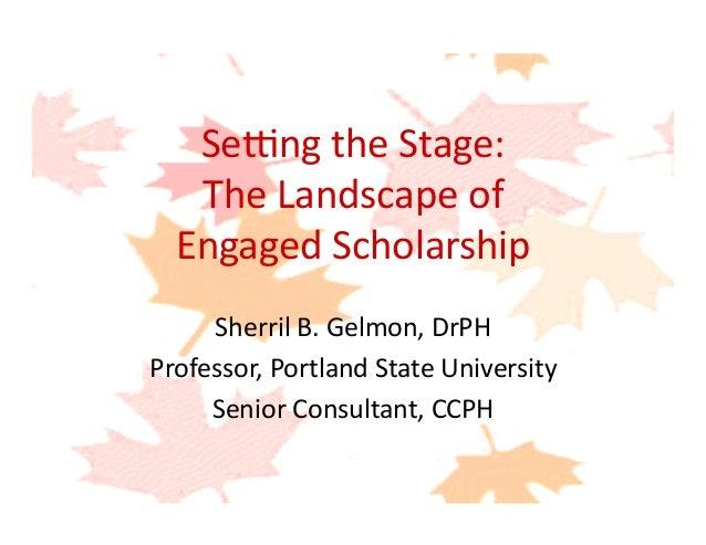 Se#ngtheStage: TheLandscapeof EngagedScholarship SherrilB.Gelmon,DrPH Professor,PortlandStateUniversity ...