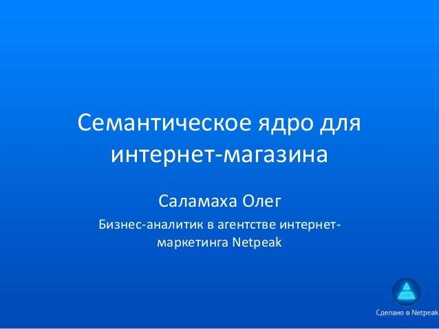 Семантическое ядро дляинтернет-магазинаСаламаха ОлегБизнес-аналитик в агентстве интернет-маркетинга Netpeak