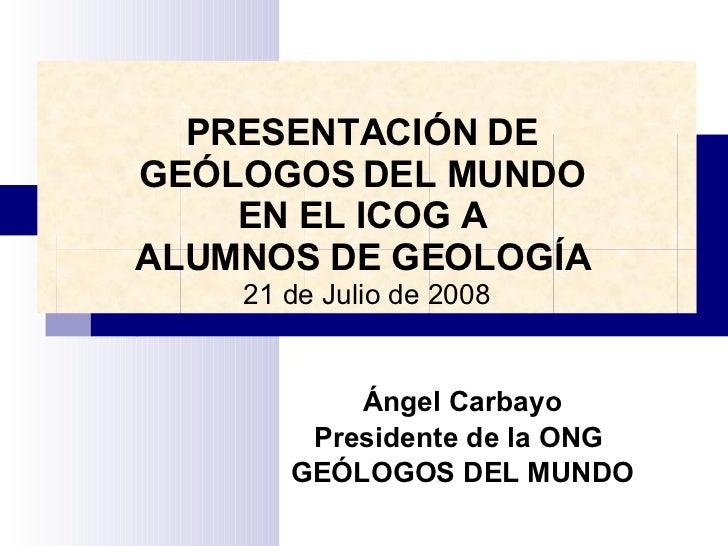 Ángel Carbayo Presidente de la ONG  GEÓLOGOS DEL MUNDO PRESENTACIÓN DE  GEÓLOGOS DEL MUNDO  EN EL ICOG A  ALUMNOS DE GEOLO...