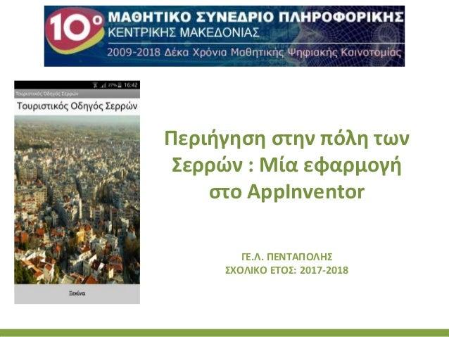 Περιήγηση στην πόλη των Σερρών : Μία εφαρμογή στο AppInventor ΓΕ.Λ. ΠΕΝΤΑΠΟΛΗΣ ΣΧΟΛΙΚΟ ΕΤΟΣ: 2017-2018
