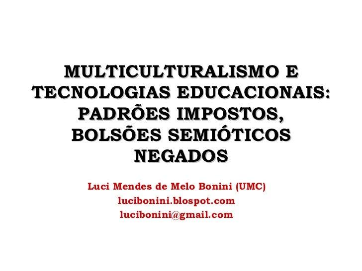 MULTICULTURALISMO E TECNOLOGIAS EDUCACIONAIS: PADRÕES IMPOSTOS, BOLSÕES SEMIÓTICOS NEGADOS Luci Mendes de Melo Bonini (UMC...