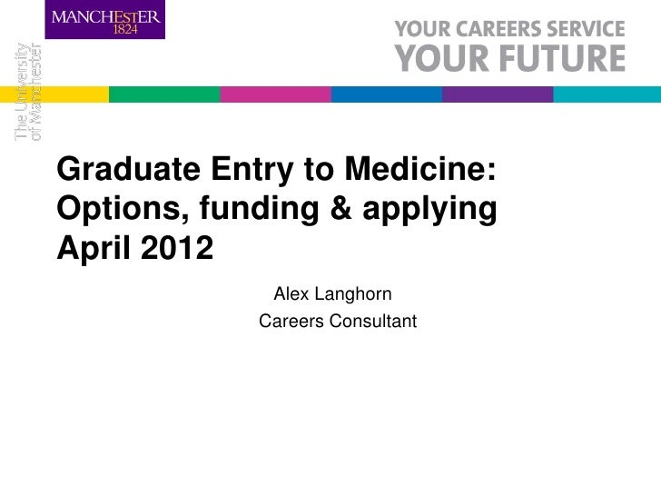 Graduate Entry to Medicine:Options, funding & applyingApril 2012             Alex Langhorn            Careers Consultant