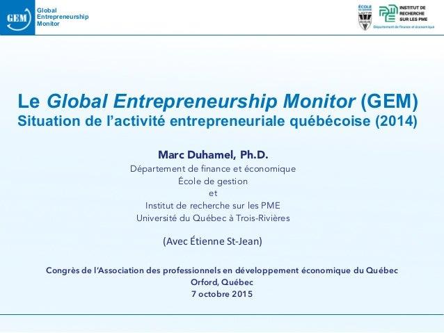 Global Entrepreneurship Monitor Le Global Entrepreneurship Monitor (GEM) Situation de l'activité entrepreneuriale québéco...