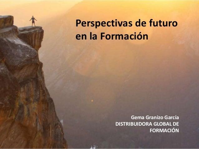 Perspectivas de futuro en la Formaci�n Gema Granizo Garc�a DISTRIBUIDORA GLOBAL DE FORMACI�N