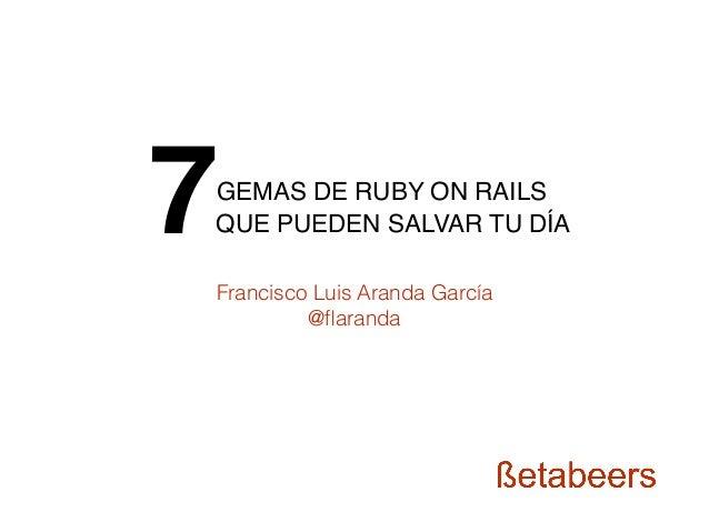 GEMAS DE RUBY ON RAILS QUE PUEDEN SALVAR TU DÍA7 Francisco Luis Aranda García @flaranda