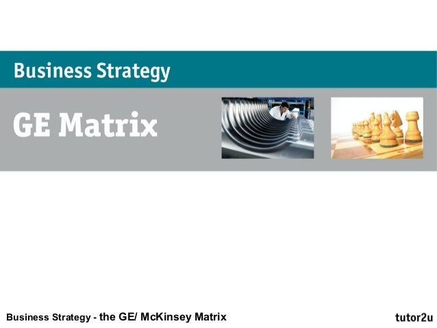 Business Strategy - the GE/ McKinsey Matrix