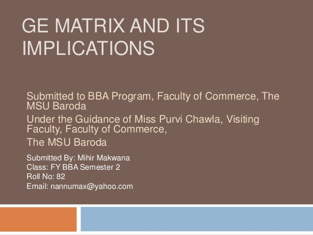 GE MATRIX AND ITS IMPLICATIONS Submitted to BBA Program, Faculty of Commerce, The MSU Baroda Under the Guidance of Miss Pu...
