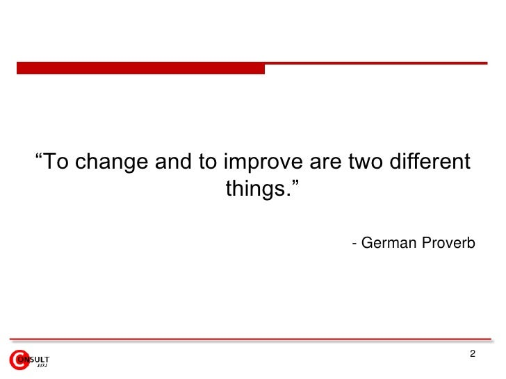 """""""To change and to improve are two different                  things.""""                               - German Proverb      ..."""