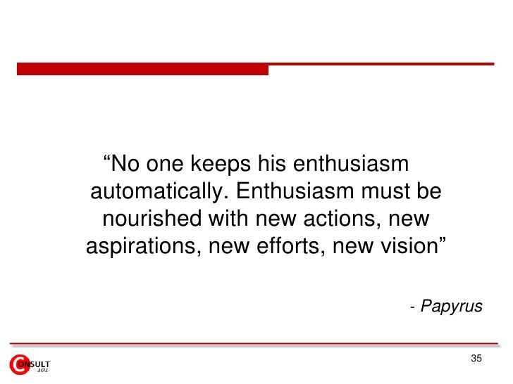 """""""No one keeps his enthusiasmautomatically. Enthusiasm must be nourished with new actions, newaspirations, new efforts, new..."""