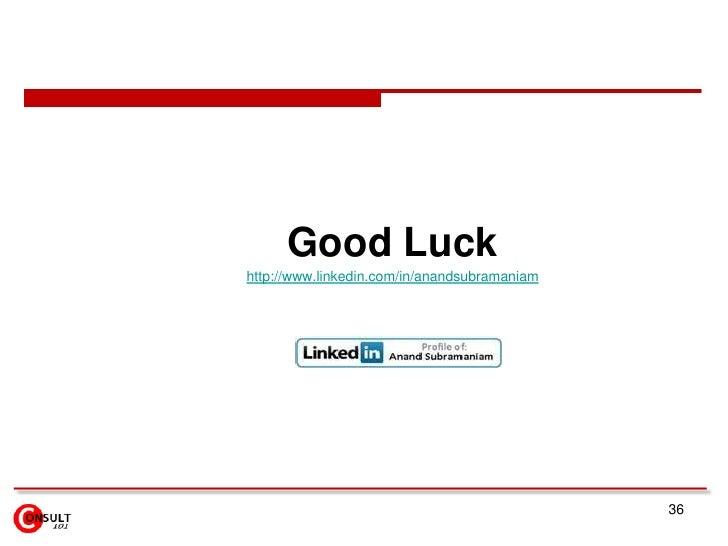 Good Luckhttp://www.linkedin.com/in/anandsubramaniam                                              36