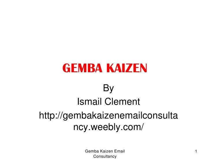 GEMBA KAIZEN<br />By<br />Ismail Clement<br />http://gembakaizenemailconsultancy.weebly.com/<br />1<br />Gemba Kaizen Emai...