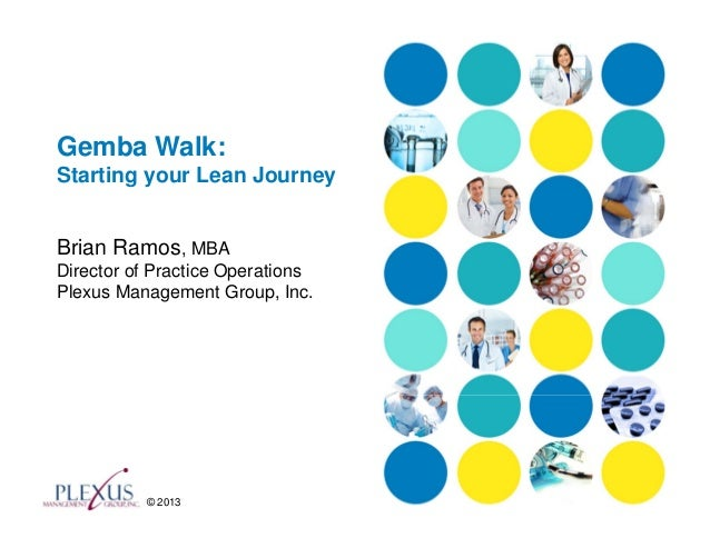 Gemba Walk:Starting your Lean JourneyBrian Ramos, MBADirector of Practice OperationsPlexus Management Group, Inc.         ...