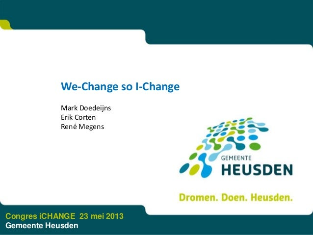 We-Change so I-ChangeMark DoedeijnsErik CortenRené MegensCongres iCHANGE 23 mei 2013Gemeente Heusden