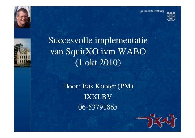 Succesvolle implementatie van SquitXO ivm WABO (1 okt 2010) Door: Bas Kooter (PM) IXXI BV 06-53791865