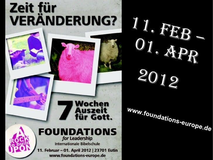 <ul><li>11. Feb –01. Apr </li></ul><ul><li>2012  </li></ul>www.foundations-europe.de