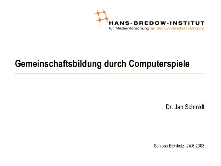 Gemeinschaftsbildung durch Computerspiele <ul><ul><li>Dr. Jan Schmidt </li></ul></ul><ul><ul><ul><li>Schloss Eichholz, 24....